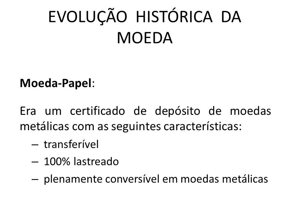 EVOLUÇÃO HISTÓRICA DA MOEDA Moeda-Papel: Era um certificado de depósito de moedas metálicas com as seguintes características: – transferível – 100% lastreado – plenamente conversível em moedas metálicas