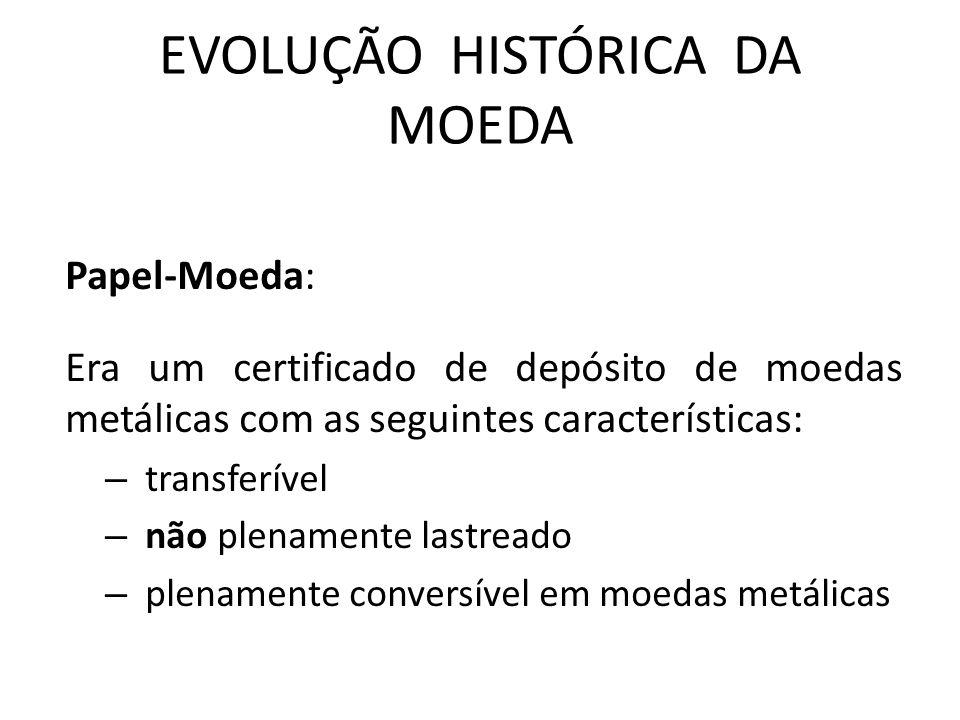 EVOLUÇÃO HISTÓRICA DA MOEDA Papel-Moeda: Era um certificado de depósito de moedas metálicas com as seguintes características: – transferível – não plenamente lastreado – plenamente conversível em moedas metálicas