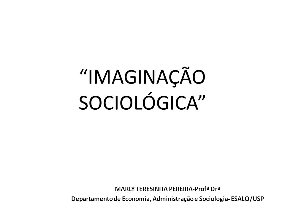 IMAGINAÇÃO SOCIOLÓGICA MARLY TERESINHA PEREIRA-Profª Drª Departamento de Economia, Administração e Sociologia- ESALQ/USP
