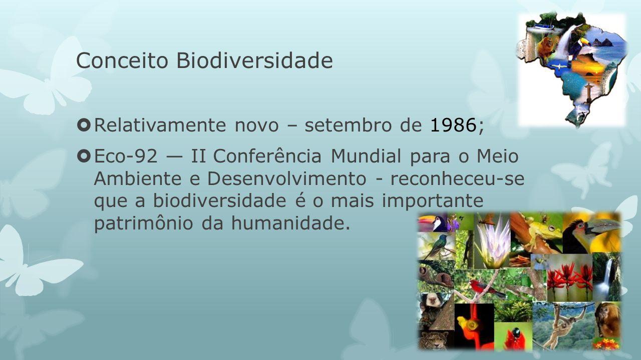 Conceito Biodiversidade Relativamente novo – setembro de 1986; Eco-92 II Conferência Mundial para o Meio Ambiente e Desenvolvimento - reconheceu-se qu