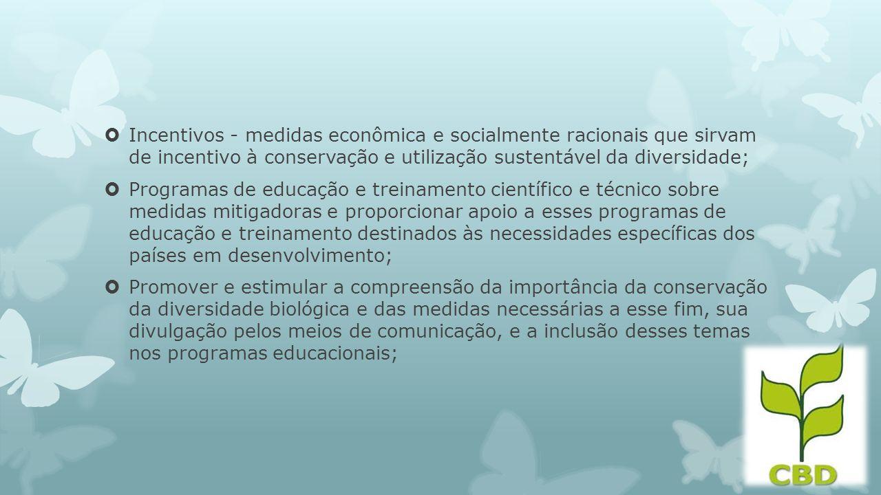 Incentivos - medidas econômica e socialmente racionais que sirvam de incentivo à conservação e utilização sustentável da diversidade; Programas de edu
