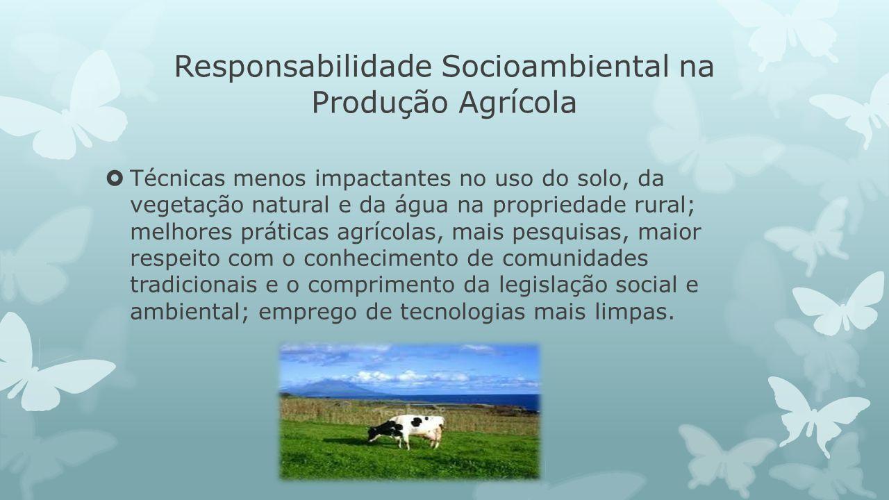 Responsabilidade Socioambiental na Produção Agrícola Técnicas menos impactantes no uso do solo, da vegetação natural e da água na propriedade rural; m
