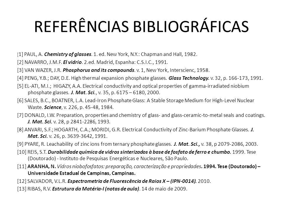 REFERÊNCIAS BIBLIOGRÁFICAS [ 1] PAUL, A. Chemistry of glasses. 1. ed. New York, N.Y.: Chapman and Hall, 1982. [2] NAVARRO, J.M.F. El vidrio. 2.ed. Mad