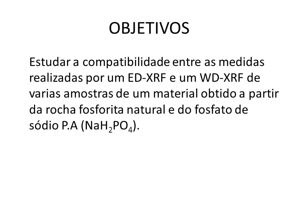 OBJETIVOS Estudar a compatibilidade entre as medidas realizadas por um ED-XRF e um WD-XRF de varias amostras de um material obtido a partir da rocha f