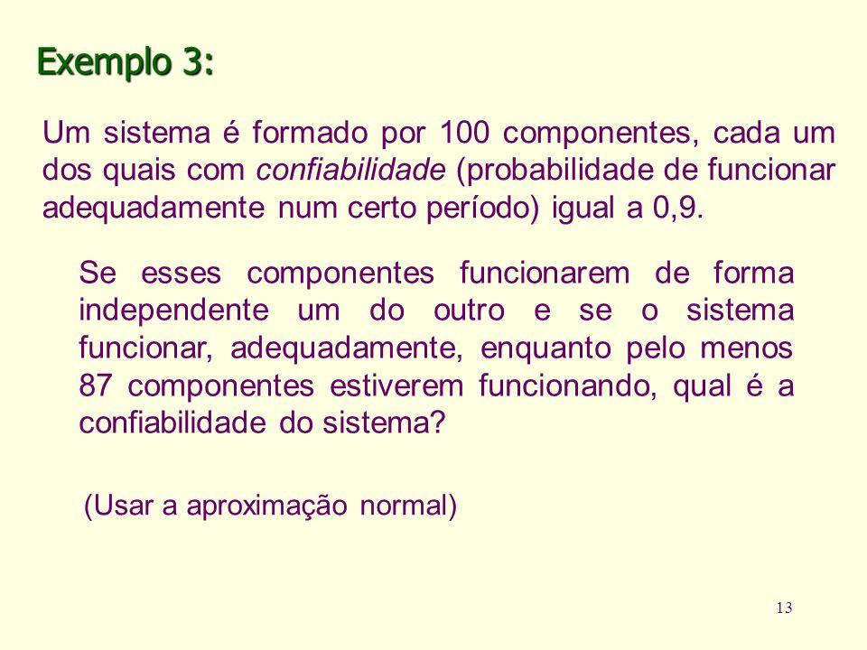 13 (Usar a aproximação normal) Exemplo 3: Um sistema é formado por 100 componentes, cada um dos quais com confiabilidade (probabilidade de funcionar a