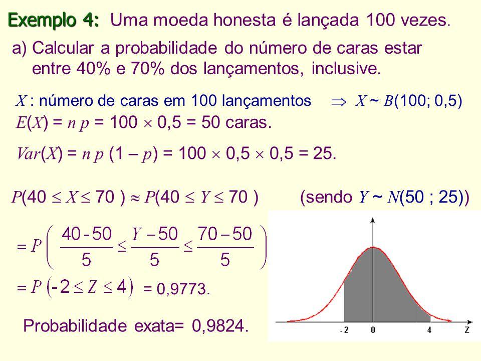 15 Exemplo 4: Exemplo 4: Uma moeda honesta é lançada 100 vezes. a) Calcular a probabilidade do número de caras estar entre 40% e 70% dos lançamentos,