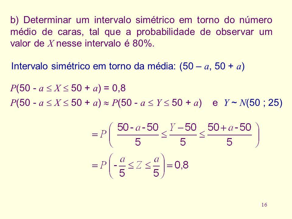 16 b) Determinar um intervalo simétrico em torno do número médio de caras, tal que a probabilidade de observar um valor de X nesse intervalo é 80%. In