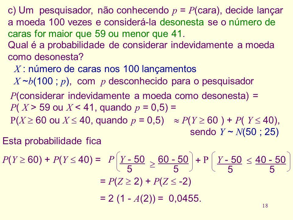 18 c) Um pesquisador, não conhecendo p = P (cara), decide lançar a moeda 100 vezes e considerá-la desonesta se o número de caras for maior que 59 ou m