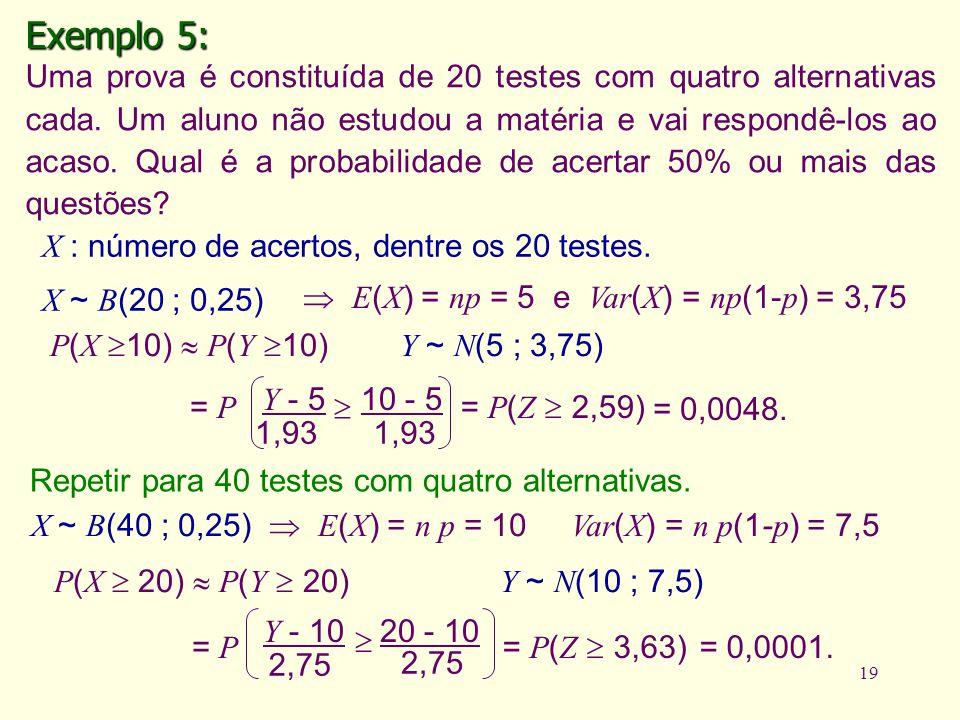 19 Exemplo 5: Uma prova é constituída de 20 testes com quatro alternativas cada. Um aluno não estudou a matéria e vai respondê-los ao acaso. Qual é a
