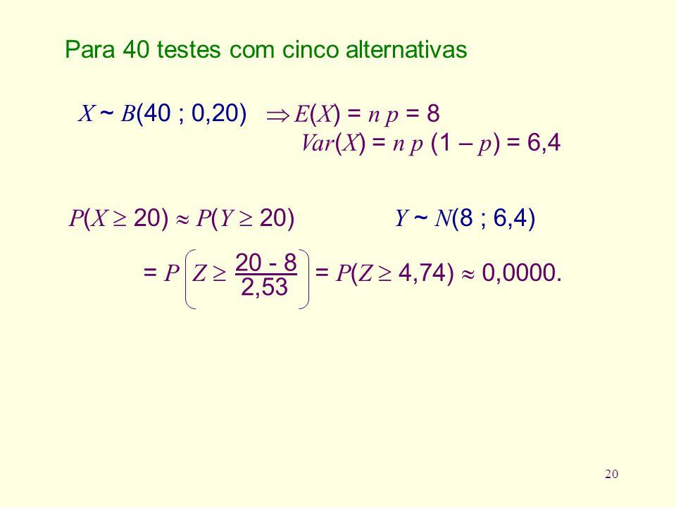 20 P ( X 20) P ( Y 20) Y ~ N (8 ; 6,4) Para 40 testes com cinco alternativas X ~ B (40 ; 0,20) E ( X ) = n p = 8 Var ( X ) = n p (1 – p ) = 6,4 = P Z