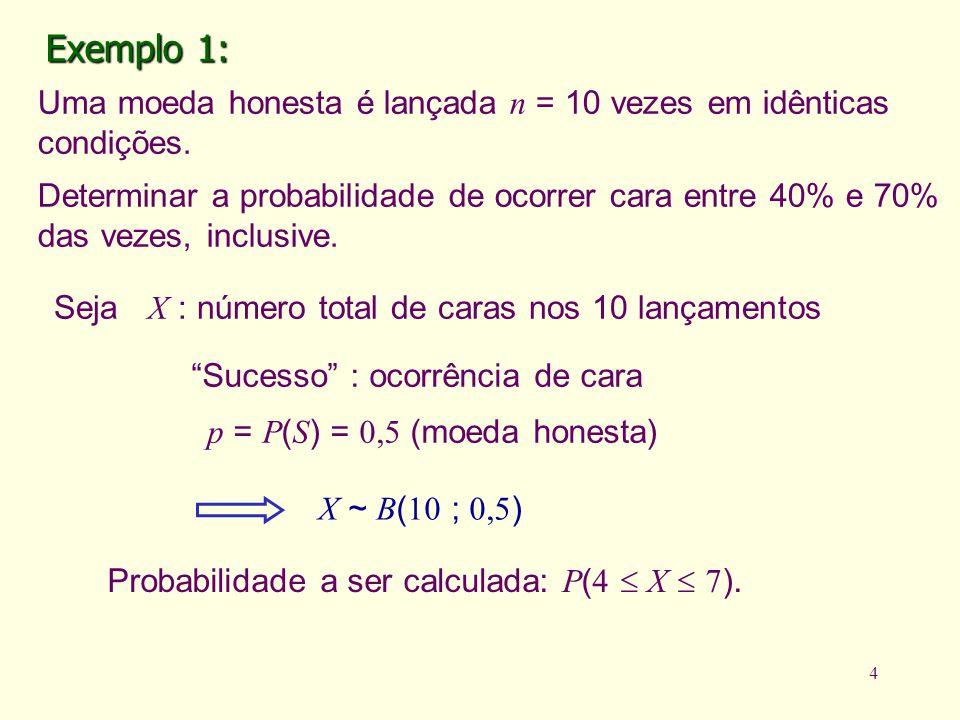 4 Probabilidade a ser calculada: P ( 4 X 7 ). Exemplo 1: Uma moeda honesta é lançada n = 10 vezes em idênticas condições. Determinar a probabilidade d