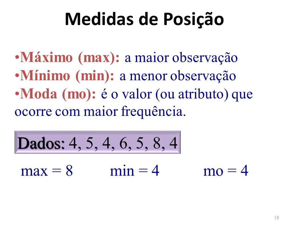 Medidas de Posição 18 Máximo (max): a maior observação Mínimo (min): a menor observação Moda (mo): é o valor (ou atributo) que ocorre com maior frequência.