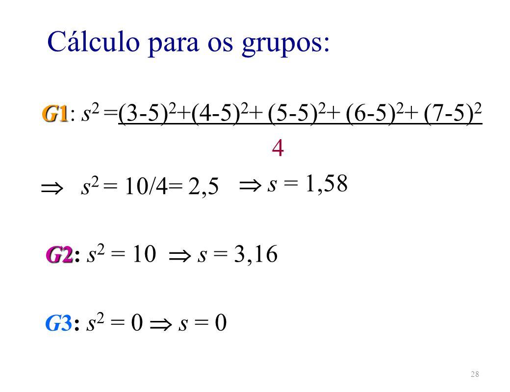 28 G3: s 2 = 0 s = 0 Cálculo para os grupos: 4 G1 G1: s 2 =(3-5) 2 +(4-5) 2 + (5-5) 2 + (6-5) 2 + (7-5) 2 G2 G2: s 2 = 10 s = 3,16 s = 1,58 s 2 = 10/4= 2,5