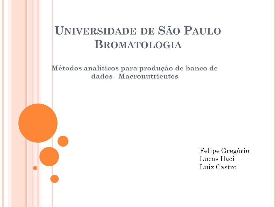 U NIVERSIDADE DE S ÃO P AULO B ROMATOLOGIA Métodos analíticos para produção de banco de dados - Macronutrientes Felipe Gregório Lucas Ilaci Luiz Castro