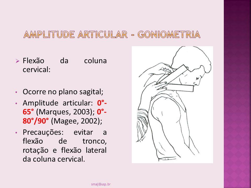 Flexão da coluna cervical: Ocorre no plano sagital; Amplitude articular: 0°- 65° (Marques, 2003); 0°- 80°/90° (Magee, 2002); Precauções: evitar a flex