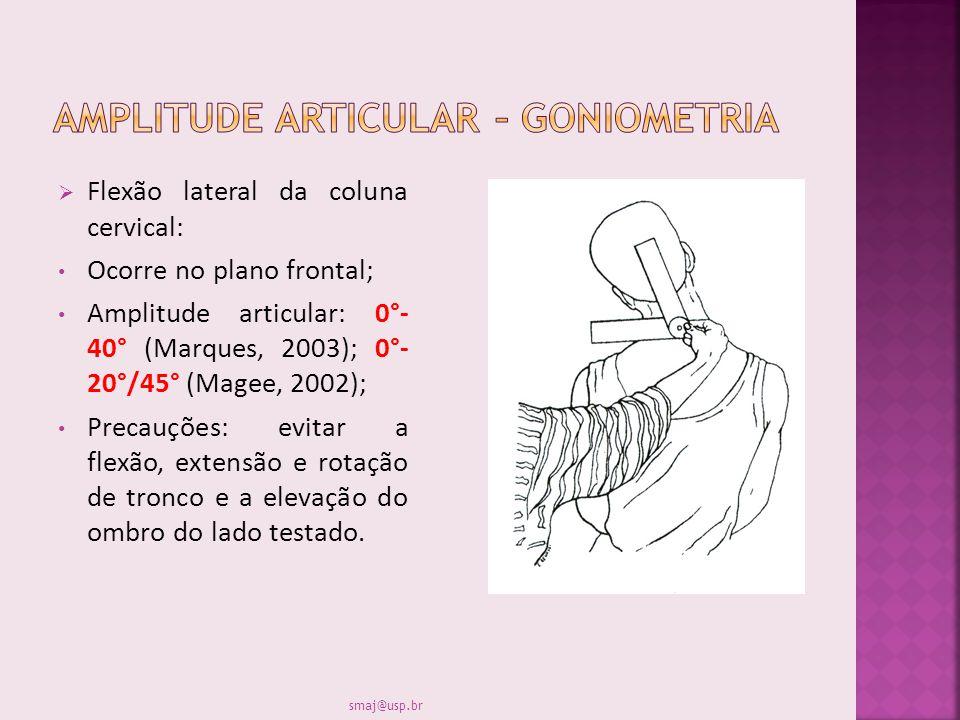 Flexão lateral da coluna cervical: Ocorre no plano frontal; Amplitude articular: 0°- 40° (Marques, 2003); 0°- 20°/45° (Magee, 2002); Precauções: evita
