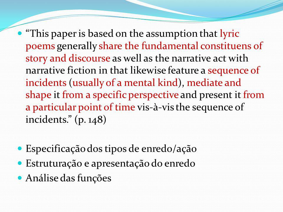 This paper is based on the assumption that lyric poems generally share the fundamental constituens of story and discourse as well as the narrative act with narrative fiction in that likewise feature a sequence of incidents (usually of a mental kind), mediate and shape it from a specific perspective and present it from a particular point of time vis-à-vis the sequence of incidents.