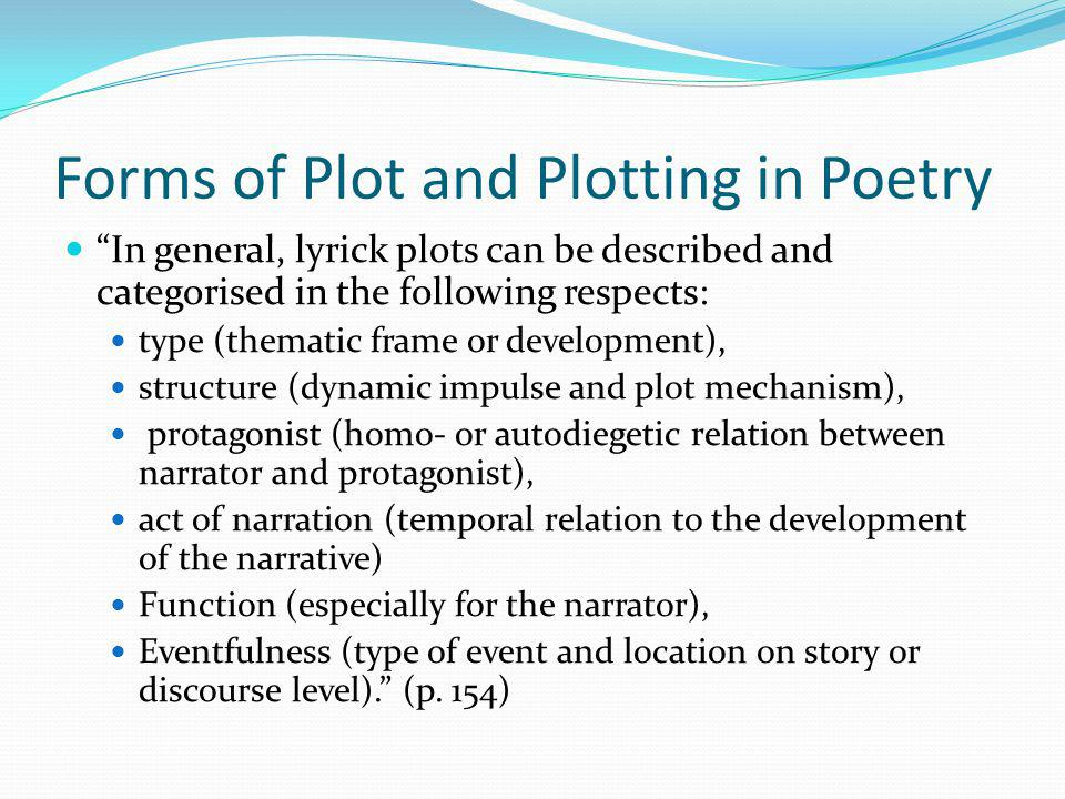 Forms of Plot and Plotting in Poetry In general, lyrick plots can be described and categorised in the following respects: type (thematic frame or development), structure (dynamic impulse and plot mechanism), protagonist (homo- or autodiegetic relation between narrator and protagonist), act of narration (temporal relation to the development of the narrative) Function (especially for the narrator), Eventfulness (type of event and location on story or discourse level).