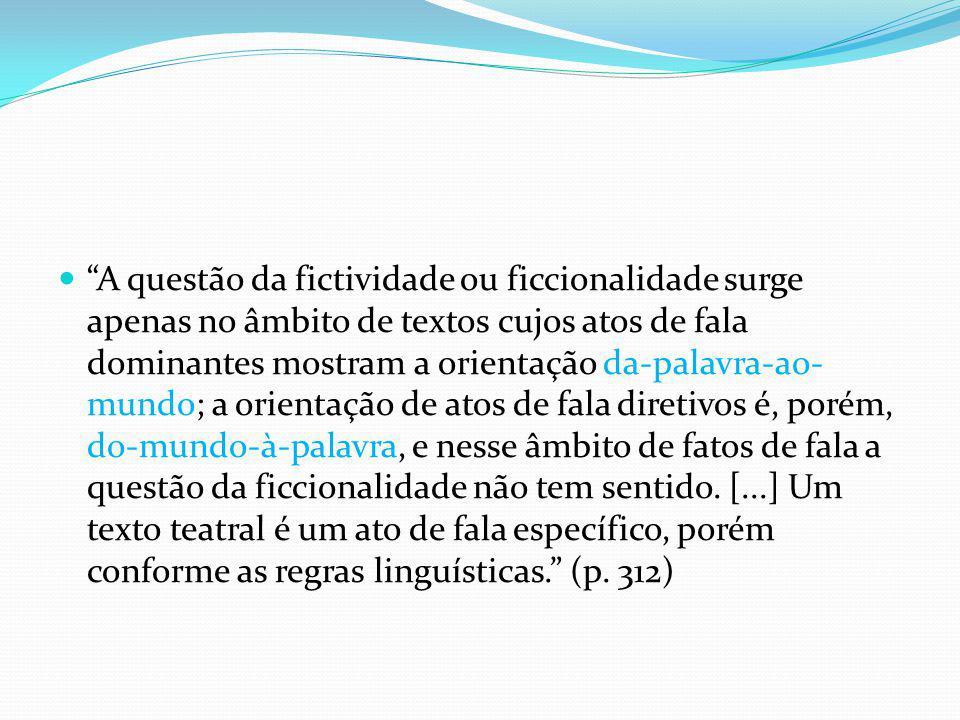 A questão da fictividade ou ficcionalidade surge apenas no âmbito de textos cujos atos de fala dominantes mostram a orientação da-palavra-ao- mundo; a