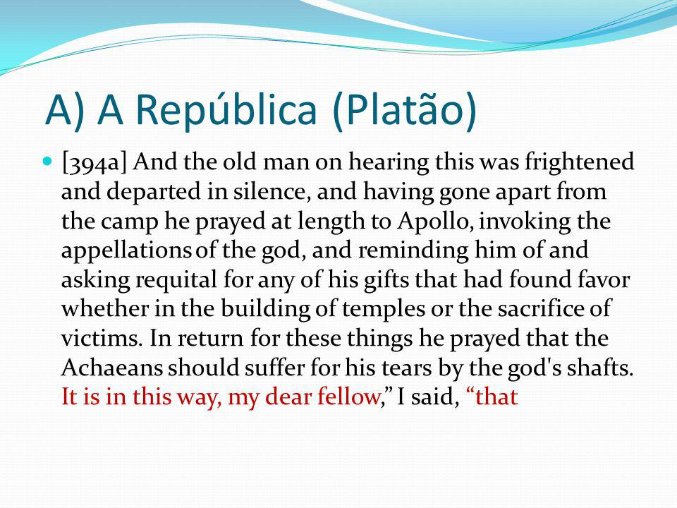 A) A República (Platão) [394a] And the old man on hearing this was frightened and departed in silence, and having gone apart from the camp he prayed at length to Apollo, invoking the appellations of the god, and reminding him of and asking requital for any of his gifts that had found favor whether in the building of temples or the sacrifice of victims.