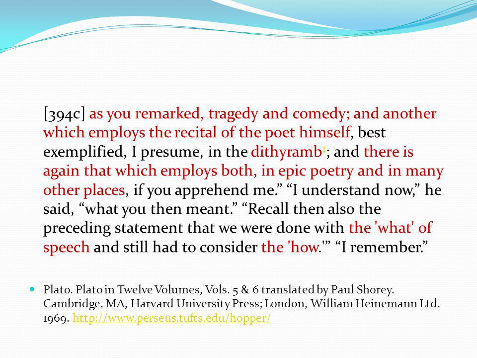 [394c] as you remarked, tragedy and comedy; and another which employs the recital of the poet himself, best exemplified, I presume, in the dithyramb 1 ; and there is again that which employs both, in epic poetry and in many other places, if you apprehend me.