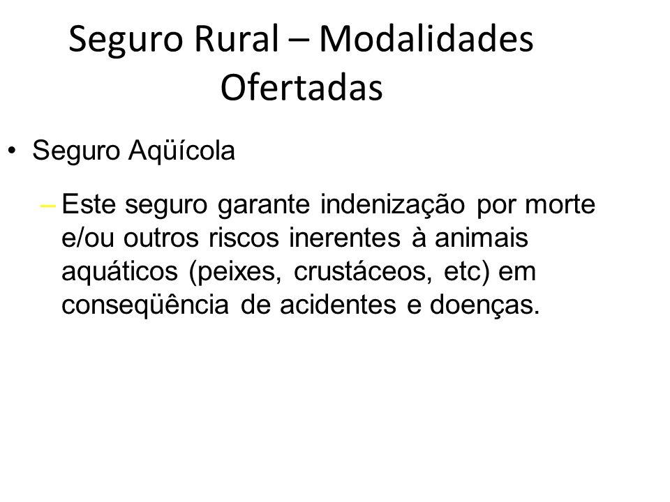Seguro Rural – Modalidades Ofertadas Seguro Aqüícola –Este seguro garante indenização por morte e/ou outros riscos inerentes à animais aquáticos (peix