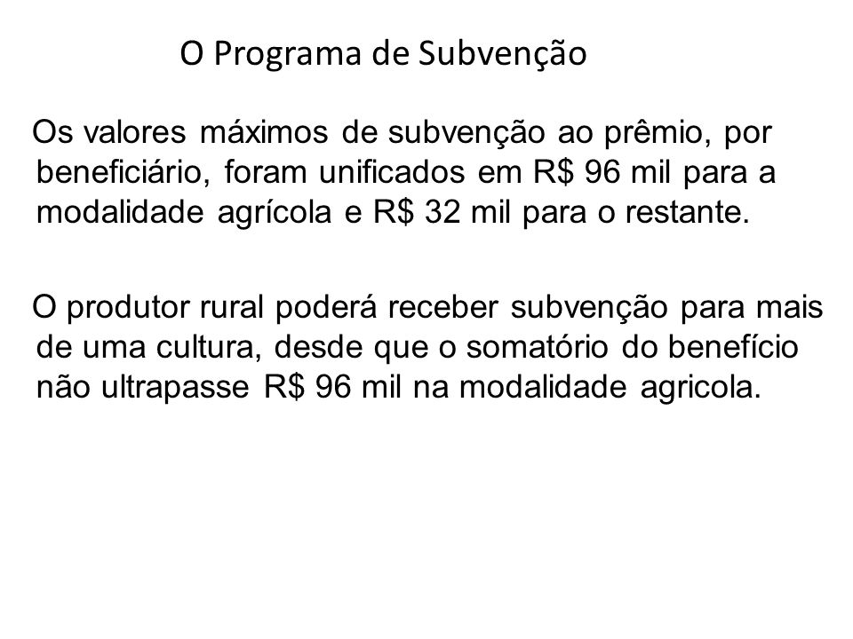 Os valores máximos de subvenção ao prêmio, por beneficiário, foram unificados em R$ 96 mil para a modalidade agrícola e R$ 32 mil para o restante. O p