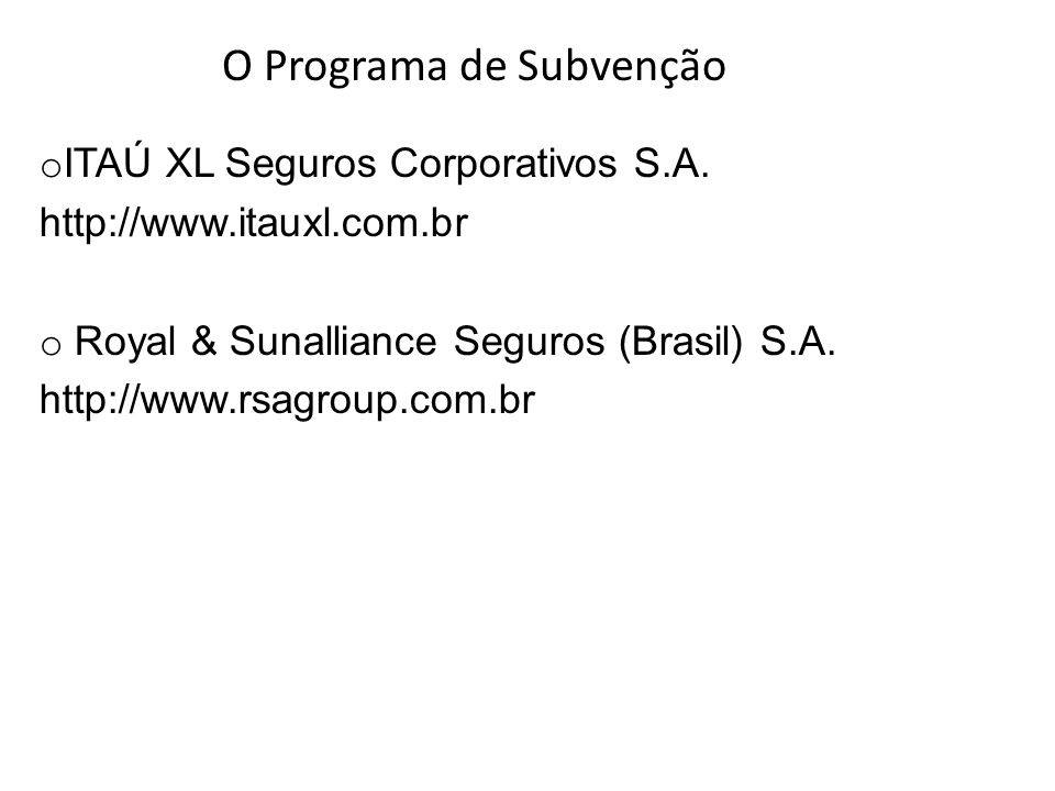 o ITAÚ XL Seguros Corporativos S.A. http://www.itauxl.com.br o Royal & Sunalliance Seguros (Brasil) S.A. http://www.rsagroup.com.br O Programa de Subv