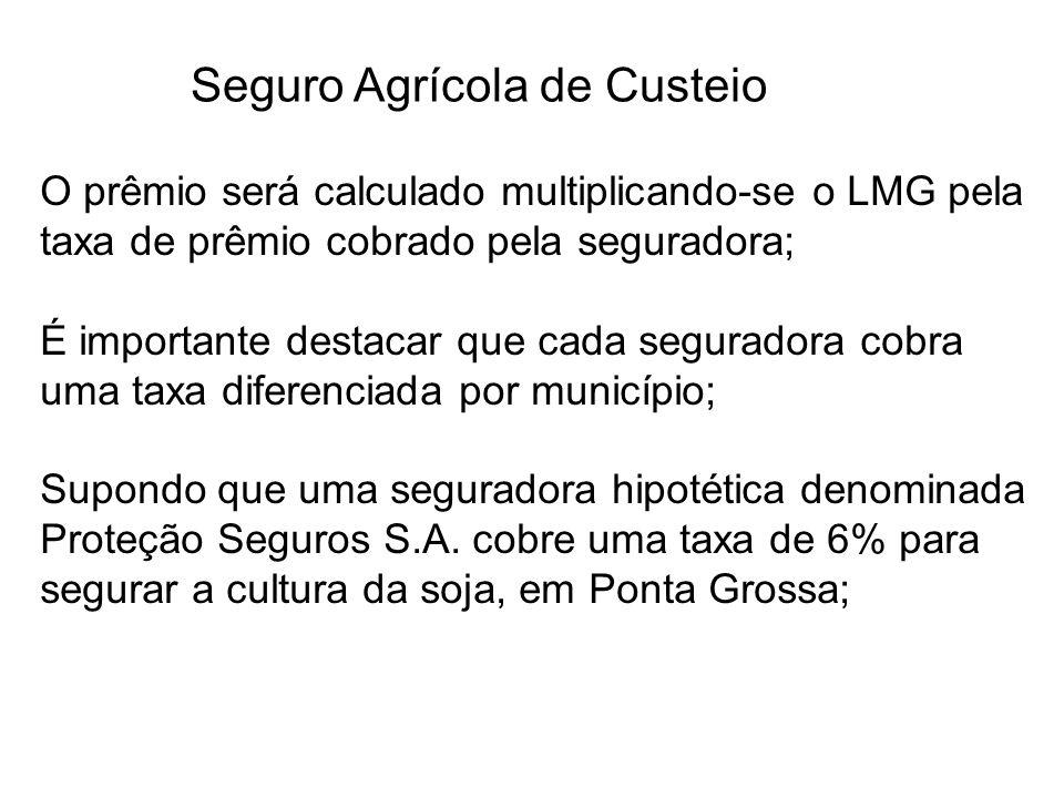 Seguro Agrícola de Custeio O prêmio será calculado multiplicando-se o LMG pela taxa de prêmio cobrado pela seguradora; É importante destacar que cada