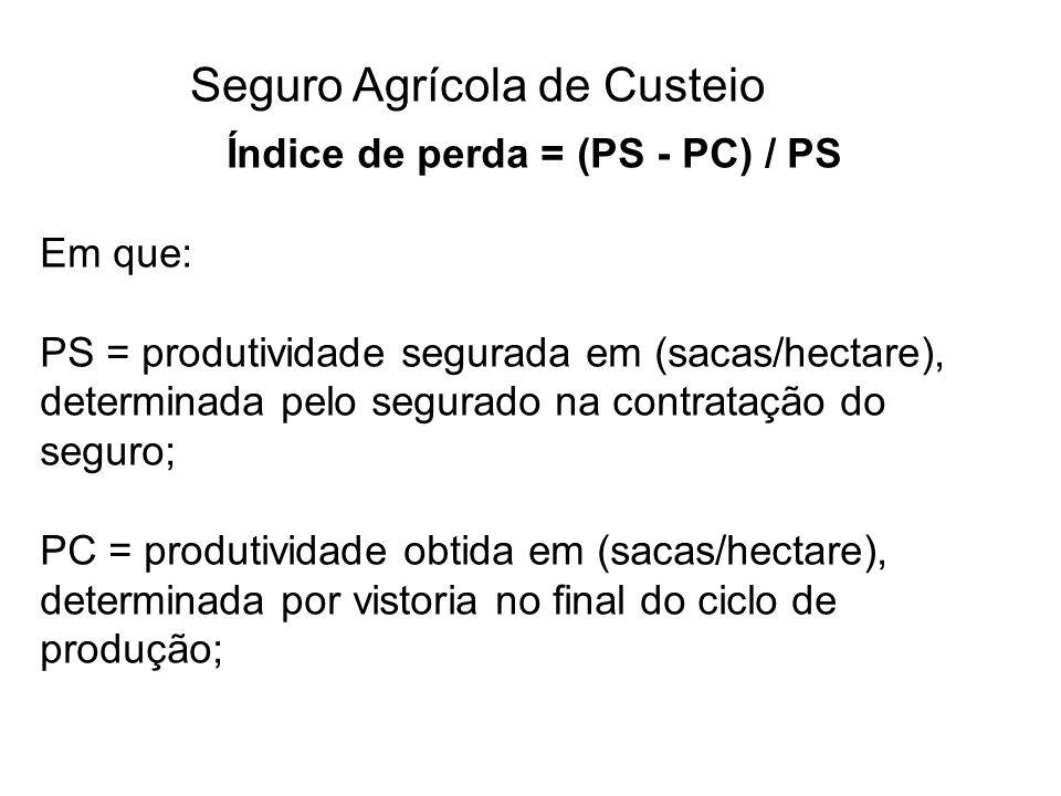 Seguro Agrícola de Custeio Índice de perda = (PS - PC) / PS Em que: PS = produtividade segurada em (sacas/hectare), determinada pelo segurado na contr