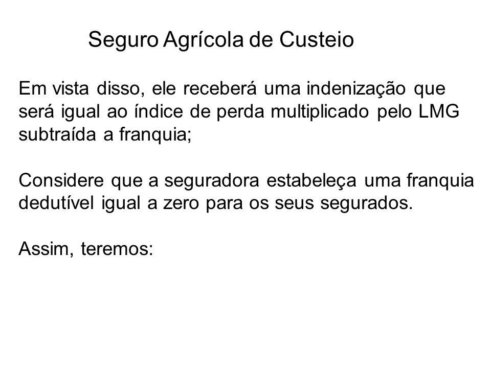 Seguro Agrícola de Custeio Em vista disso, ele receberá uma indenização que será igual ao índice de perda multiplicado pelo LMG subtraída a franquia;