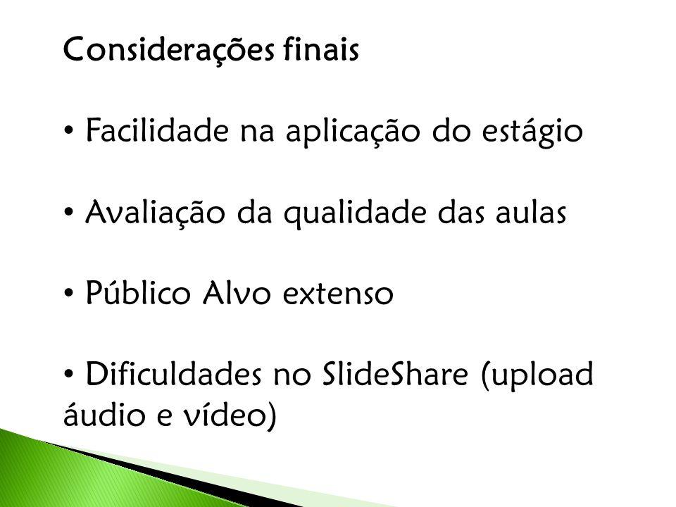 Considerações finais Facilidade na aplicação do estágio Avaliação da qualidade das aulas Público Alvo extenso Dificuldades no SlideShare (upload áudio