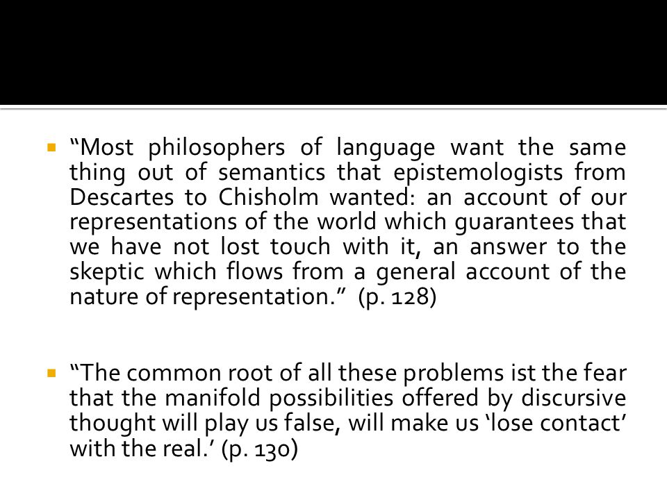 Most philosophers of language want the same thing out of semantics that epistemologists from Descartes to Chisholm wanted: an account of our represent