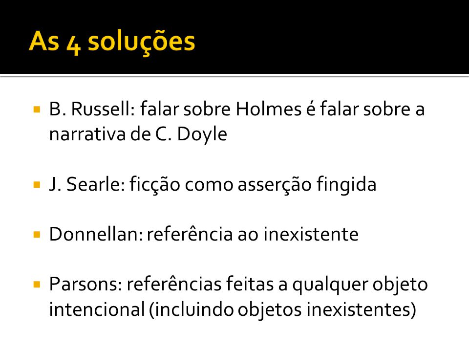 B. Russell: falar sobre Holmes é falar sobre a narrativa de C. Doyle J. Searle: ficção como asserção fingida Donnellan: referência ao inexistente Pars