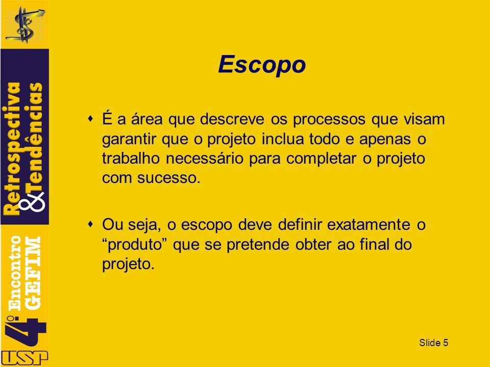 Slide 5 Escopo É a área que descreve os processos que visam garantir que o projeto inclua todo e apenas o trabalho necessário para completar o projeto