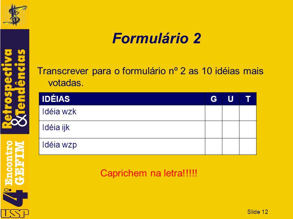 Slide 12 Formulário 2 Transcrever para o formulário nº 2 as 10 idéias mais votadas. IDÉIASGUT Idéia wzk Idéia ijk Idéia wzp Caprichem na letra!!!!!