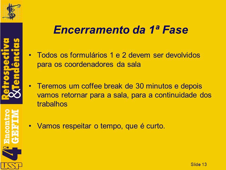 Slide 13 Encerramento da 1ª Fase Todos os formulários 1 e 2 devem ser devolvidos para os coordenadores da sala Teremos um coffee break de 30 minutos e