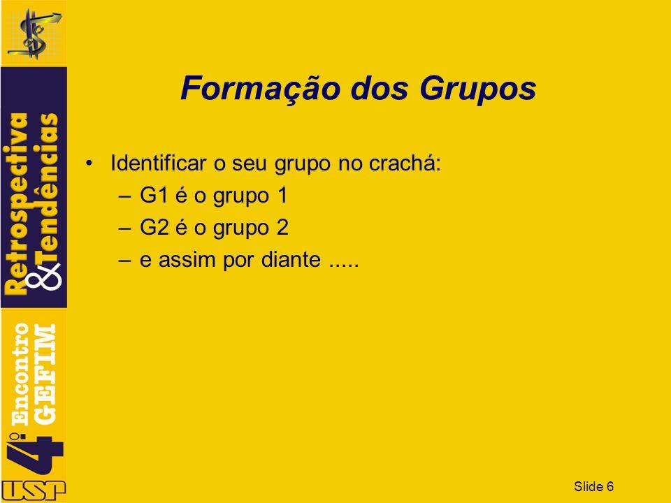 Slide 6 Formação dos Grupos Identificar o seu grupo no crachá: –G1 é o grupo 1 –G2 é o grupo 2 –e assim por diante.....