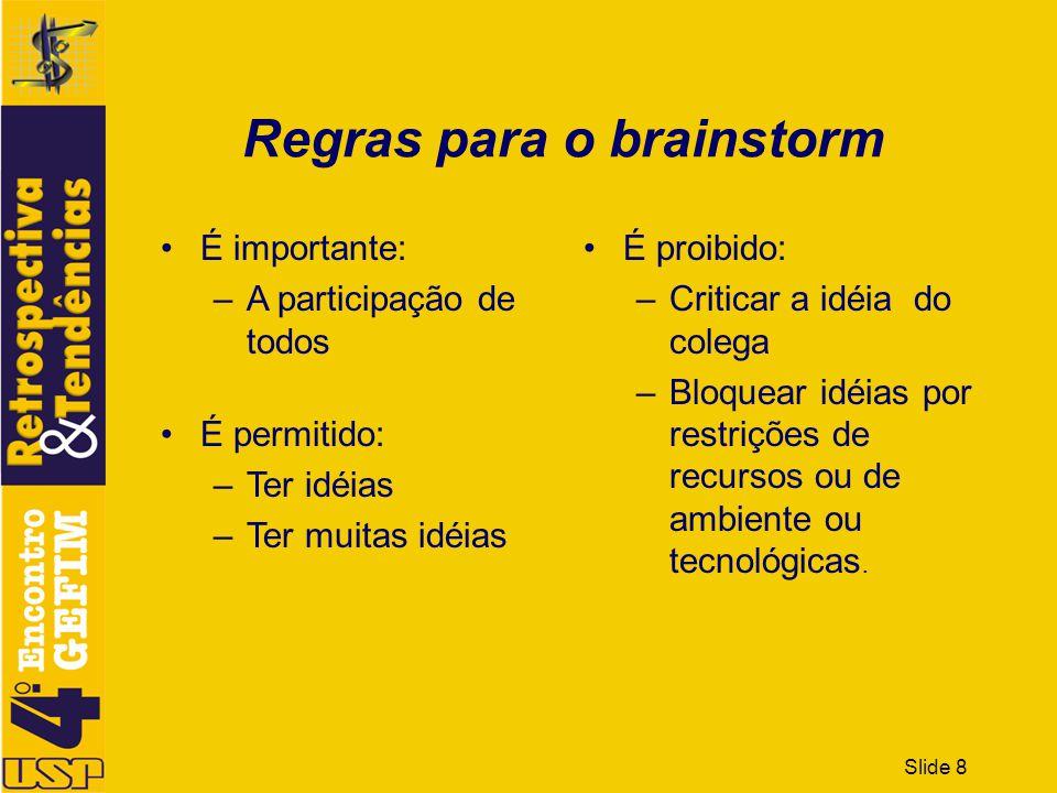 Slide 9 É importante: –A participação de todos É permitido: –Ter idéias –Ter muitas idéias É proibido: –Criticar a idéia do companheiro –Bloquear idéias por restrições de recursos ou de ambiente ou tecnológicas.