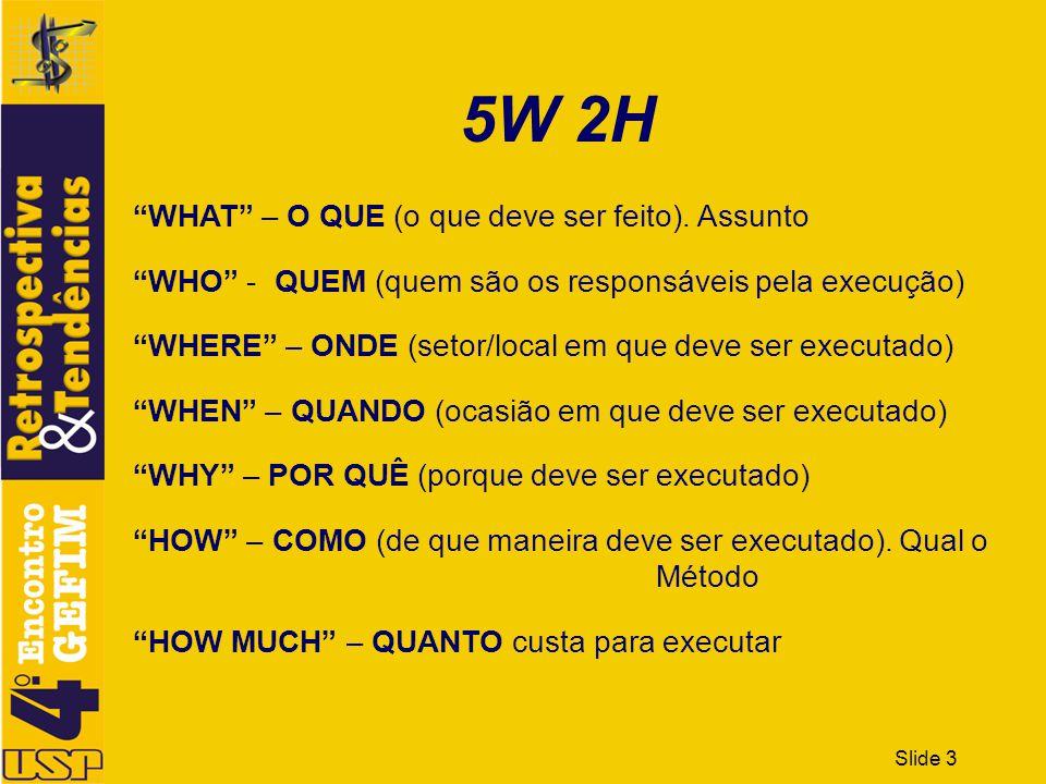 Slide 3 5W 2H WHAT – O QUE (o que deve ser feito). Assunto WHO - QUEM (quem são os responsáveis pela execução) WHERE – ONDE (setor/local em que deve s