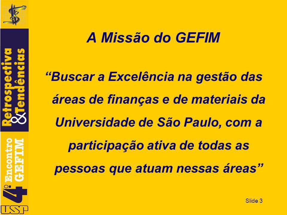 Slide 3 Buscar a Excelência na gestão das áreas de finanças e de materiais da Universidade de São Paulo, com a participação ativa de todas as pessoas que atuam nessas áreas A Missão do GEFIM