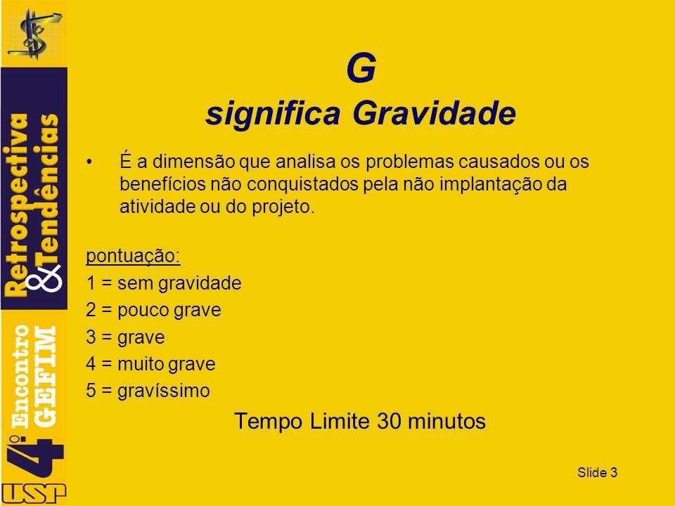 Slide 3 G significa Gravidade É a dimensão que analisa os problemas causados ou os benefícios não conquistados pela não implantação da atividade ou do