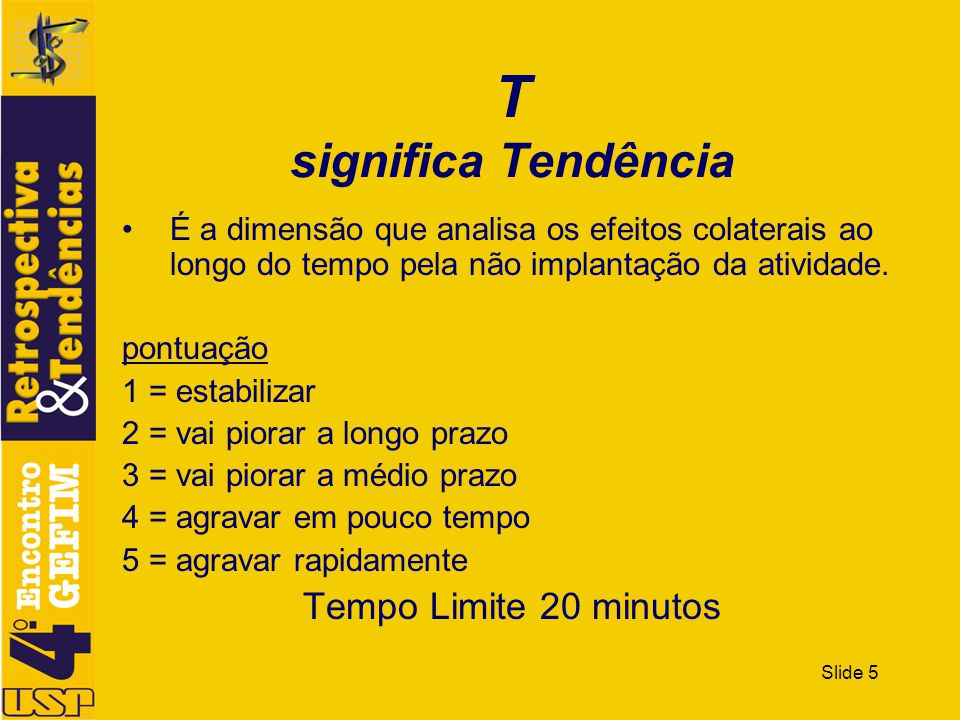 Slide 5 T significa Tendência É a dimensão que analisa os efeitos colaterais ao longo do tempo pela não implantação da atividade. pontuação 1 = estabi