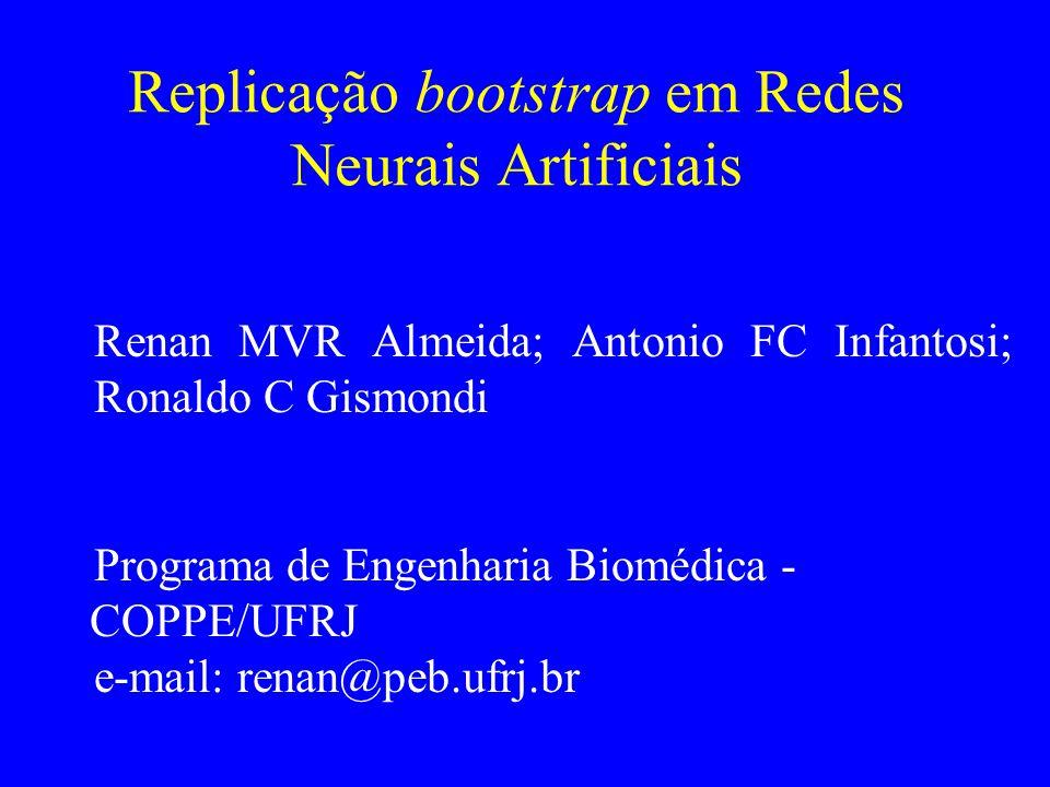 Replicação bootstrap em Redes Neurais Artificiais Renan MVR Almeida; Antonio FC Infantosi; Ronaldo C Gismondi Programa de Engenharia Biomédica - COPPE