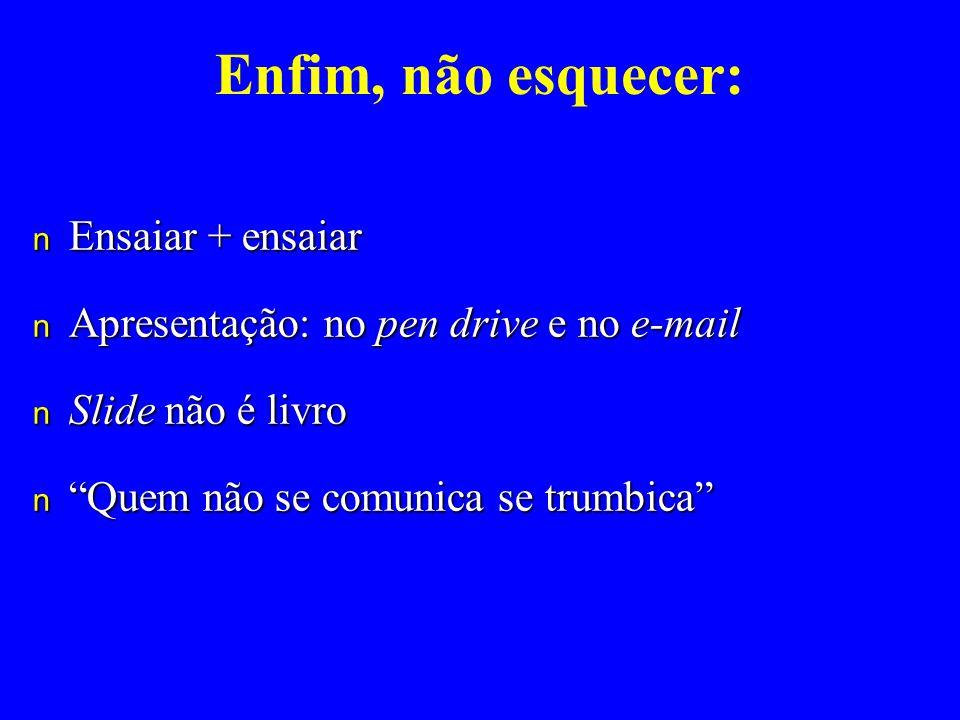 Enfim, não esquecer: n Ensaiar + ensaiar n Apresentação: no pen drive e no e-mail n Slide não é livro n Quem não se comunica se trumbica
