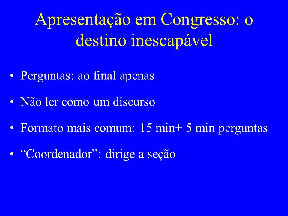 Apresentação em Congresso: o destino inescapável Perguntas: ao final apenas Não ler como um discurso Formato mais comum: 15 min+ 5 min perguntas Coord