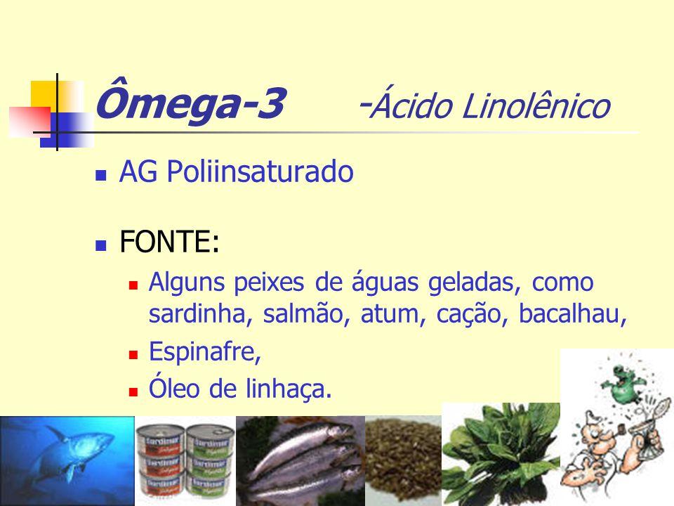 Ômega-3 - Ácido Linolênico AG Poliinsaturado FONTE: Alguns peixes de águas geladas, como sardinha, salmão, atum, cação, bacalhau, Espinafre, Óleo de l