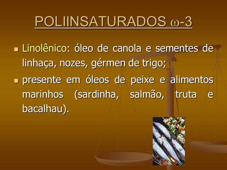 POLIINSATURADOS -3 Linolênico: óleo de canola e sementes de linhaça, nozes, gérmen de trigo; Linolênico: óleo de canola e sementes de linhaça, nozes, gérmen de trigo; presente em óleos de peixe e alimentos marinhos (sardinha, salmão, truta e bacalhau).