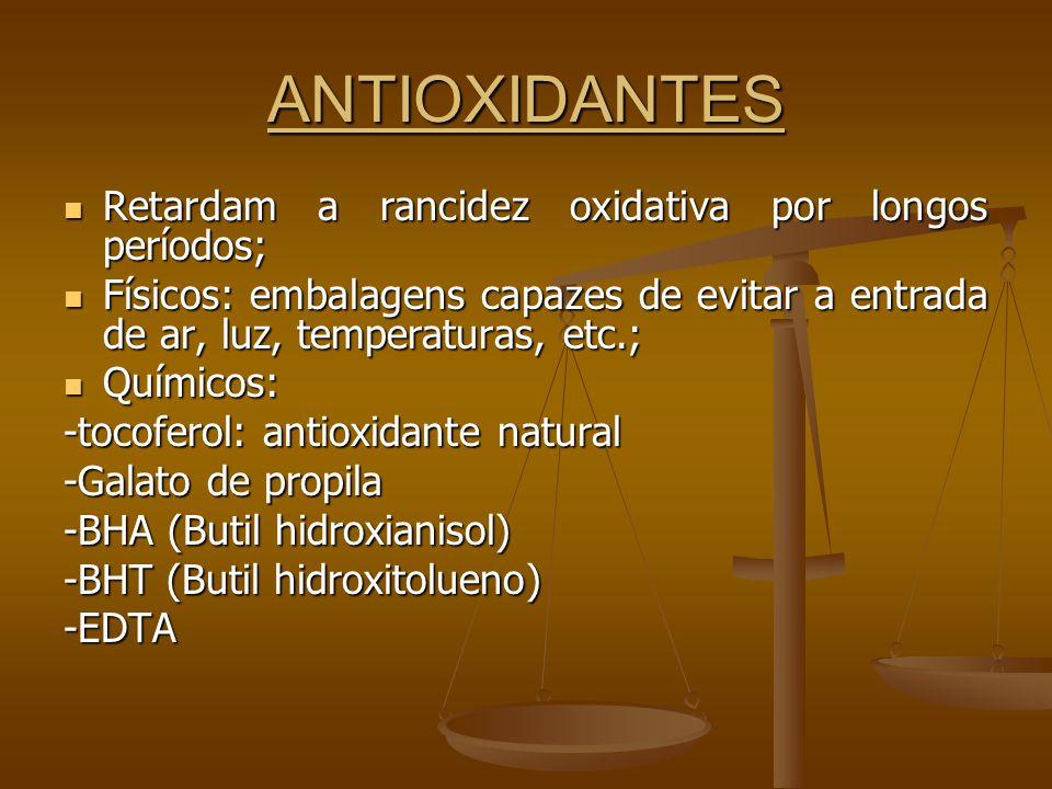 ANTIOXIDANTES Retardam a rancidez oxidativa por longos períodos; Retardam a rancidez oxidativa por longos períodos; Físicos: embalagens capazes de evitar a entrada de ar, luz, temperaturas, etc.; Físicos: embalagens capazes de evitar a entrada de ar, luz, temperaturas, etc.; Químicos: Químicos: -tocoferol: antioxidante natural -Galato de propila -BHA (Butil hidroxianisol) -BHT (Butil hidroxitolueno) -EDTA
