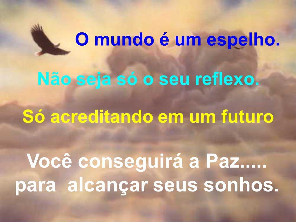O mundo é um espelho. Não seja só o seu reflexo. Só acreditando em um futuro Você conseguirá a Paz..... para alcançar seus sonhos.